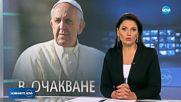 РАЗГОВОРИ С ВАТИКАНА: Ще дойде ли папа Франциск в България догодина?