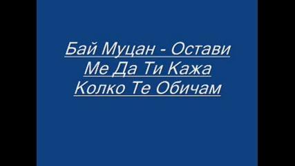 Бай Муцан - Остави Ме Да Ти Кажа Колко Те Обичам