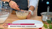 Дани Спартак и Светла приготвят френски пухкав омлет и бананов хляб