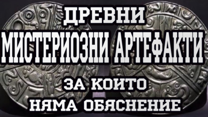 Древни мистериозни артефакти за които няма обяснение