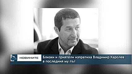 Близки и приятели изпратиха Владимир Каролев в последния му път