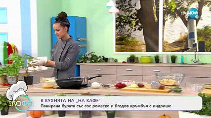 Рецептата днес: Панирана бурата със сос ромеско и Ягодов кръмбъл с индрише- На кафе (21.04.2021)