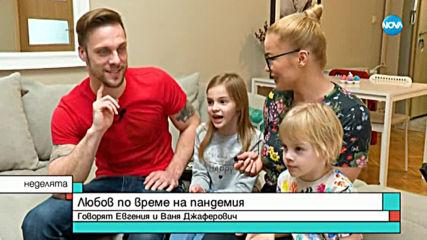 ЛЮБОВ ПО ВРЕМЕ НА ПАНДЕМИЯ: Говорят Ваня и Евгения Джеферович
