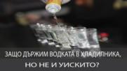 Защо държим водката в хладилника, но не и уискито?