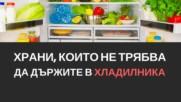 Храни, които не трябва да държите в хладилника