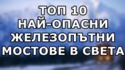 Топ 10 най-опасни железопътни мостове в света