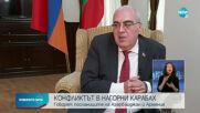 КОНФЛИКТЪТ В НАГОРНИ КАРАБАХ: Говорят посланиците на Азербайджан и Армения