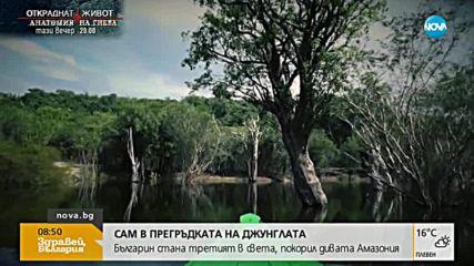 В ПРЕГРЪДКАТА НА ДЖУНГЛАТА: Българин покори дивата Амазония