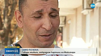 САМО ПРЕД NOVA: Говори мъжът, откраднал картини на Майстора
