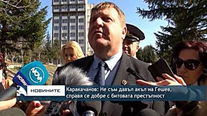 Каракачанов: Не съм давал акъл на Гешев, справя се добре с битовата престъпност