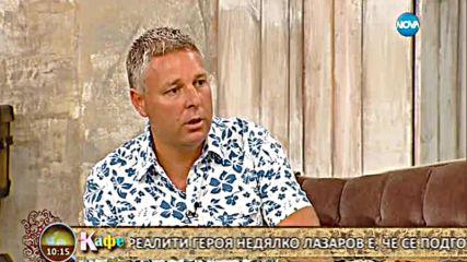 На кафе с риалити героя Недялко Лазаров (21.07.2016) - част 2