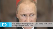 U.S. Does not Recognize Russia's Treaty With Rebel Georgia Region: State Dept