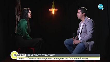 """ЗА УРОЦИТЕ ОТ БИТКИТЕ : Семира - последният отпаднал от """"Игри на волята"""""""