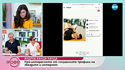 Андреа Банда Банда - Най-интересното от социалните профили на звездите - На кафе (17.05.2019)