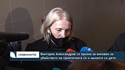 Викторио Александров се призна за виновен за убийството на приятелката си и малкото си дете