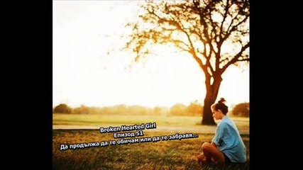 Broken Hearted Girl - Епизод 51 - Да продължа да те обичам или да те забравя…