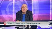 "9 без 5 ""Коментар на Георги Коритаров"" 09.03.2021"