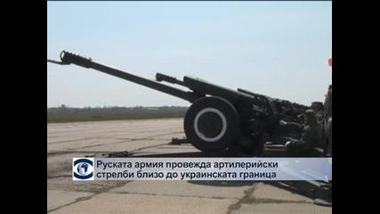 Руски войски провеждат артилерийски стрелби близо до украинската граница