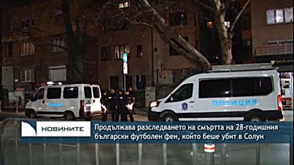 Продължава разследването на смъртта на 28-годишния български футболен фен, който беше убит в Солун