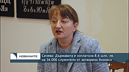 Сачева: Държавата е изплатила 8,6 млн. лв. на 36 000 служители от затворени бизнеси
