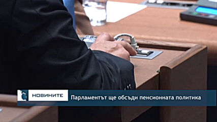 Парламентът ще обсъди пенсионната политика