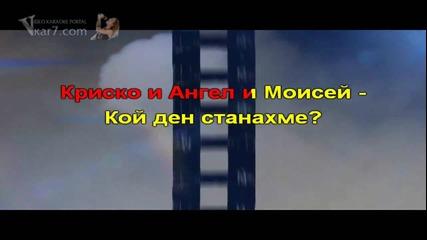 Кой ден станахме - текст - караокенце Ангел и Моисей feat Криско - българско караоке с вокалите