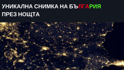Уникална снимка на България през нощта