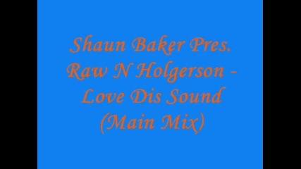 Shaun Baker Pres. Raw N Holgerson - Love Dis Sound (main Mix)