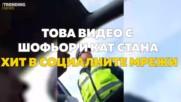 Това видео с шофьор и КАТ стана хит в социалните мрежи