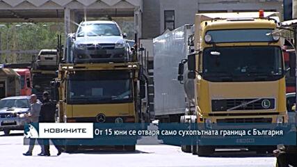От 15 юни се отваря само сухопътната граница с България