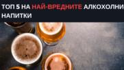 Топ 5 на най-вредните алкохолни напитки