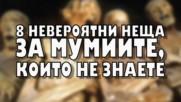 8 НЕВЕРОЯТНИ неща за мумиите, които не знаете