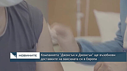 """Компанията """"Джонсън и Джонсън"""" ще възобнови доставките на ваксината си в Европа"""