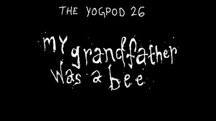 Yogpod Animations - 20 - My Grandfather Was A Bee