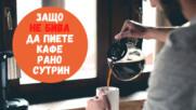 Защо НЕ бива да пиете кафе рано сутрин