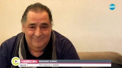 ''ГОВОРИ С ИВА'': Звездата Василис Карас: От Гърция с любов