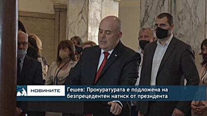 Гешев: Прокуратурата е подложена на безпрецедентен натиск от президента