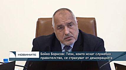 Бойко Борисов: Тези, които искат служебно правителство, се страхуват от демокрацията