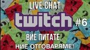 LIVE CHAT TWITCH #6 - Вие питате, ние отговаряме