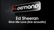 Ed Sheeran - Give Me Love Live