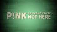P!nk - How Come You're Not Here (official Lyric Video) / Превод