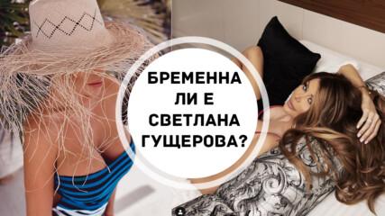 Бременна ли е Светлана Гущерова
