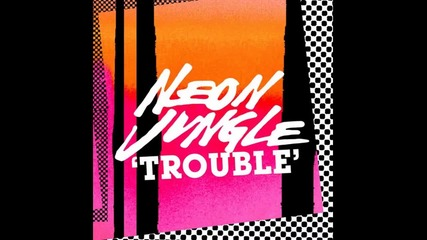 Neon Jungle - Trouble