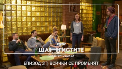 При Щангистите   Епизод 3   ВСИЧКИ СЕ ПРОМЕНЯТ