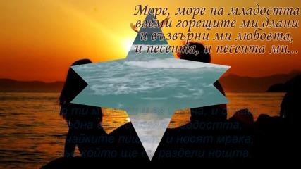 Море, море на младостта, вземи горещите ми длани и възвърни ми любовта, и песента,и песента, ми...