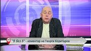 """9 БЕЗ 5"" - КОМЕНТАР НА ГЕОРГИ КОРИТАРОВ"