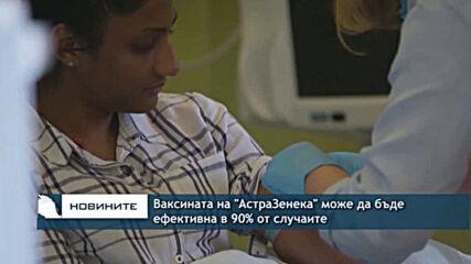 """Ваксината на """"АстраЗенека"""" може да бъде ефективна в 90% от случаите"""