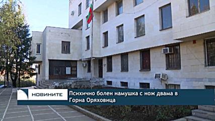 Психично болен намушка с нож двама в Горна Оряховица