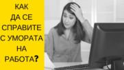 Как да се справите с умората на работа?
