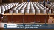 В сряда е първото заседание на 44-тото Народно събрание